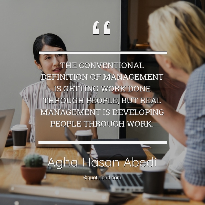 agha,hasan,abedi,quote,the,conventional,definition,of,management,is,getting,work
