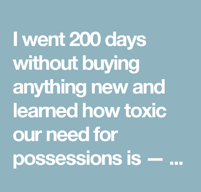 200 Days Without Buying Anything New And Learned How Toxic Our Need For Possessions Is,200 Days Without Buying Anything ,And Learned How Toxic Our Need For Possessions Is,200 Days Without,Buying,Anything New ,Learned,How Toxic Our Need,Possessions Is,Possessions